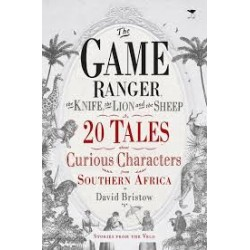 The Game Ranger, The Knife, The Lion And The Sheep - 20 Tales About Curious Characters From Southern Africa